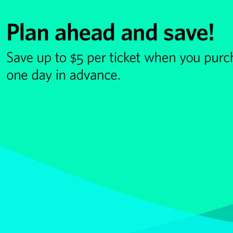 Save up to $5 per ticket when you buy at least 1 day in advance